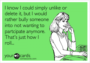 someecards.com - I know I could simply unlike or delete it, but I would rather bully someone into not wanting to partcipate anymore. That's just how I roll...