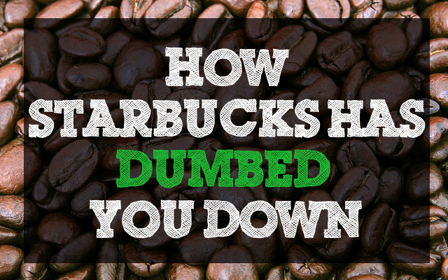 How Starbucks has dumbed you down